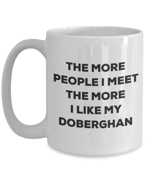 The More People I Meet The More I Like My Doberghan Mug - Funny Coffee Cup - Christmas Dog Lover Cute Gag Gifts Idea