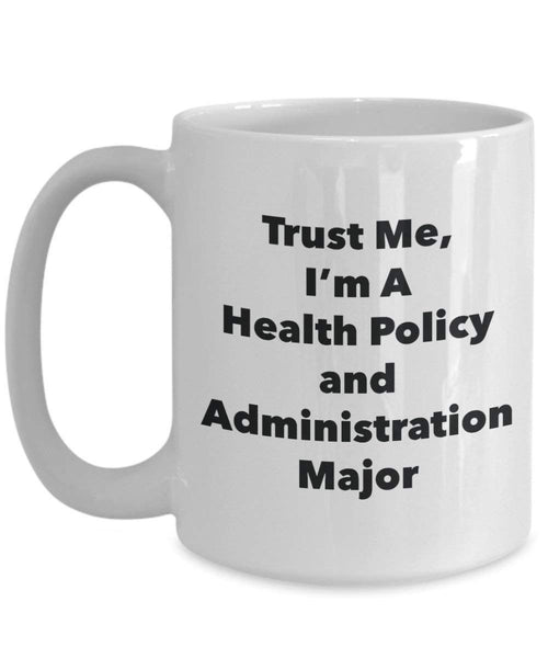 Trust Me, I'm A Health Policy and Administration Major Mug - Funny Coffee Cup - Cute Graduation Gag Gifts Ideas for Friends and Classmates (15oz)