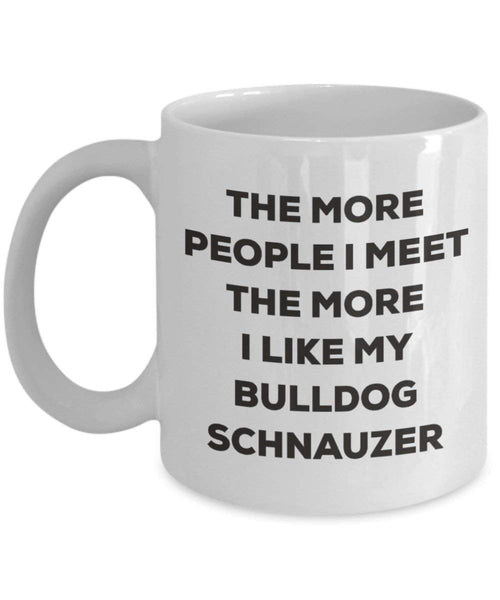 The more people I meet the more I like my Bulldog Schnauzer Mug - Funny Coffee Cup - Christmas Dog Lover Cute Gag Gifts Idea