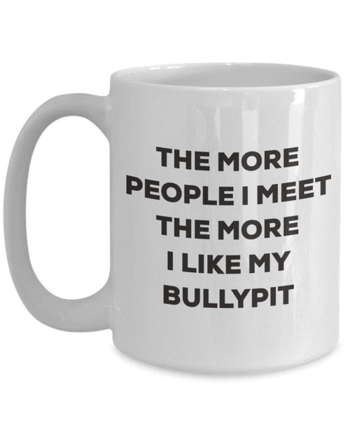 The more people I meet the more I like my Bullypit Mug - Funny Coffee Cup - Christmas Dog Lover Cute Gag Gifts Idea