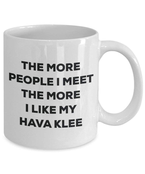 The more people I meet the more I like my Hava Klee Mug - Funny Coffee Cup - Christmas Dog Lover Cute Gag Gifts Idea