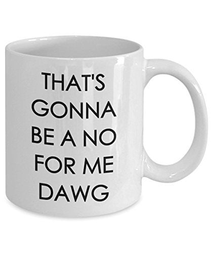 That's Gonna be a no for me Dawg - Funny Coffee Mug - Coffee Cup - Novelty Birthday Gift Idea