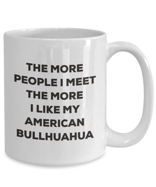 The More People I Meet the More I Like My American bullhuahua Tasse – Funny Coffee Cup – Weihnachten Hund Lover niedlichen Gag Geschenke Idee