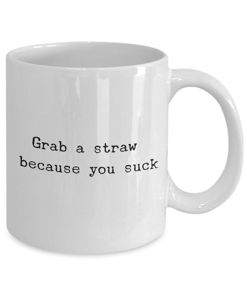 Grab a straw Because You Suck mug - Funny Ceramic Coffee mug - Unique Gifts Idea