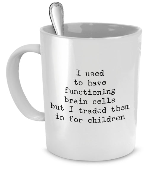 Mom Mugs - I Used To Have Functioning Brain Cells But I Traded Them in For Children - Funny Mom Gifts - Mom Gifts
