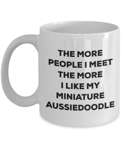 The More People I Meet the More I Like My Miniature Aussiedoodle Tasse – Funny Coffee Cup – Weihnachten Hund Lover niedlichen Gag Geschenke Idee