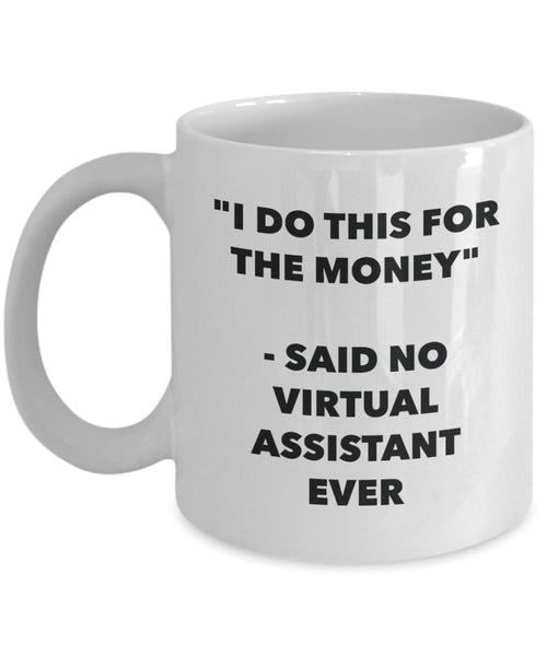 I Do This for the Money - Said No Virtual Assistant Ever Mug - Funny Tea Hot Cocoa Coffee Cup - Novelty Birthday Christmas Anniversary Gag Gifts Ide