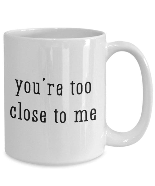 Youre Too Close To Me Mug - Funny Tea Hot Cocoa Coffee Cup - Novelty Birthday Christmas Anniversary Gag Gifts Idea