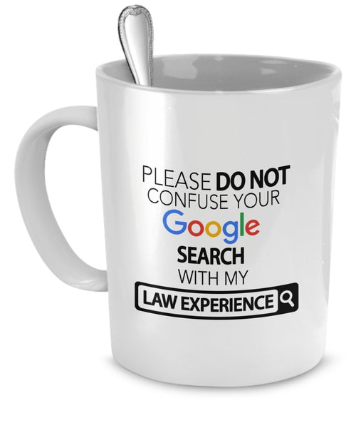 Law Mug - Please Do Not Confuse Your Google Search With My Law Experience - Law Lawyer Gifts Coffee Cup Accessories Funny Unique Gift Idea