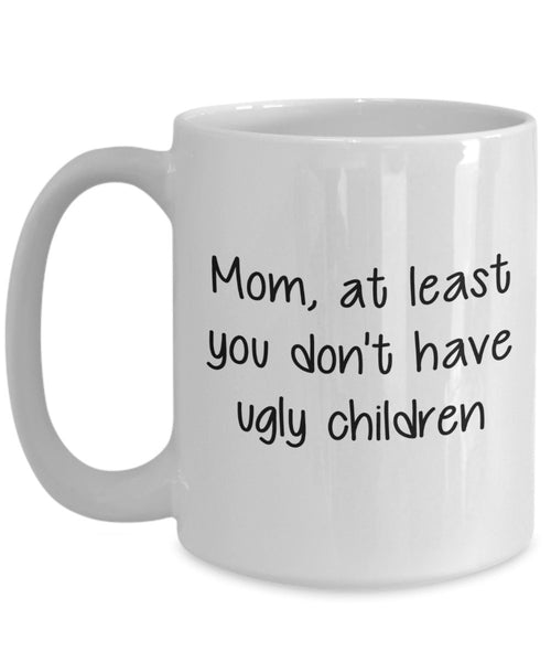 Mom At Least You Don't Have Ugly Children Mug - Funny Tea Hot Cocoa Coffee Cup - Birthday Christmas Gag Gifts Idea