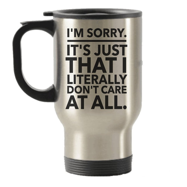 I'm Sorry - It's Just That I Literally Don't Care At All Sarcastic gift idea Stainless Steel Travel Insulated Tumblers Mug