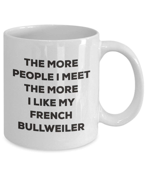The more people I meet the more I like my French Bullweiler Mug - Funny Coffee Cup - Christmas Dog Lover Cute Gag Gifts Idea
