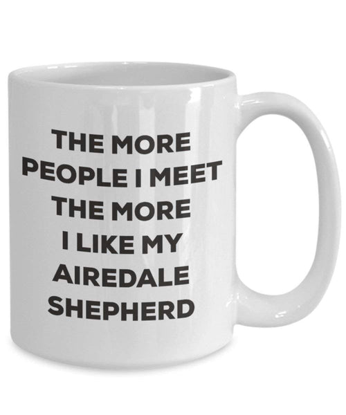 The more people I meet the more I like my Airedale Shepherd Mug - Funny Coffee Cup - Christmas Dog Lover Cute Gag Gifts Idea (11oz)
