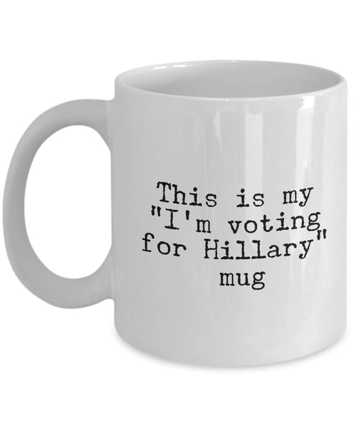 Funny Hillary Clinton Support Mug - This is My- I'm Voting For Hillary Mug - Unique Gifts Idea