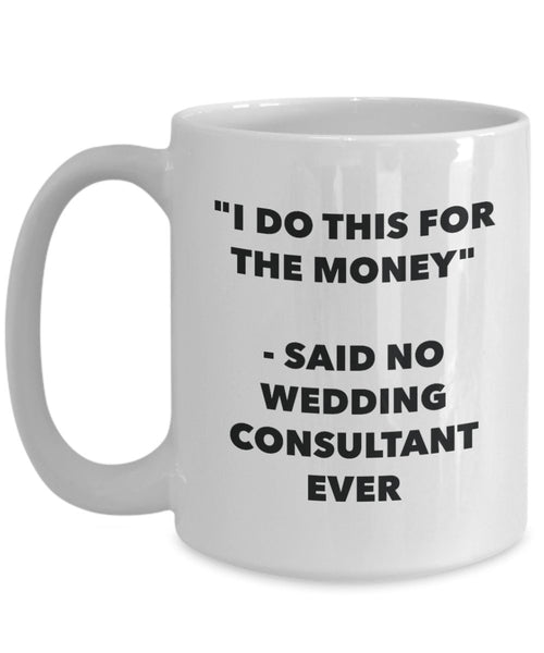 I Do This for the Money - Said No Wedding Consultant Ever Mug - Funny Tea Cocoa Coffee Cup - Birthday Christmas Gag Gifts Idea