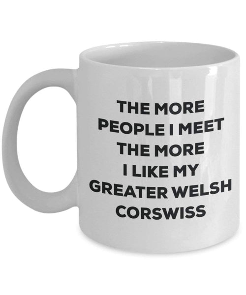The more people I meet the more I like my Greater Welsh Corswiss Mug - Funny Coffee Cup - Christmas Dog Lover Cute Gag Gifts Idea