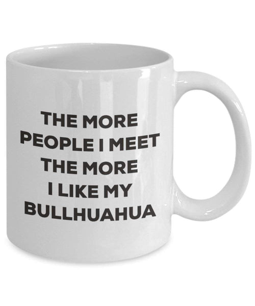 The more people I meet the more I like my Bullhuahua Mug - Funny Coffee Cup - Christmas Dog Lover Cute Gag Gifts Idea