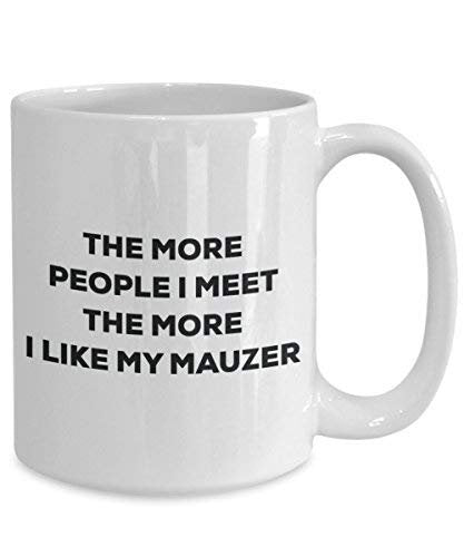 The More People I Meet the More I Like My Mauzer Tasse – Funny Coffee Cup – Weihnachten Hund Lover niedlichen Gag Geschenke Idee