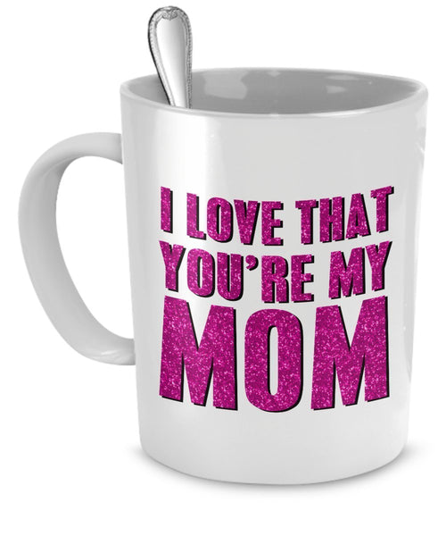 Mugs For Mom - I Love That You're My Mom - Gifts For Mom