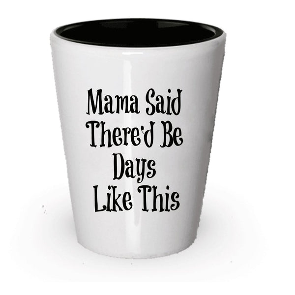 Mama Said There'd Be Days Like This Shot Glass - Funny Gift Present (1)