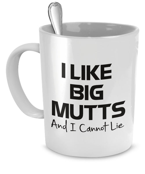 I Like Big Mutts and I Cannot Lie - Funny Dog Coffee Mug - White Ceramic 11 oz Coffee Cup by DogsMakeMeHappy