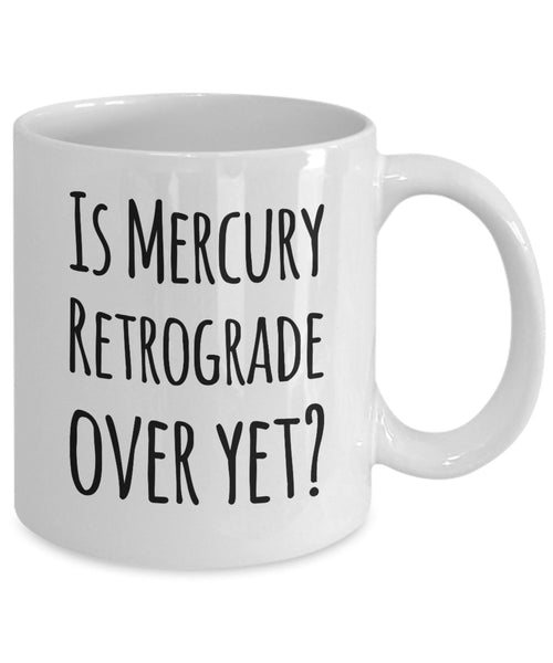 Funny Coffee Mug- Is Mercury Retrograde Over Yet? - Unique Ceramic Gifts Idea- Funny Gift Items