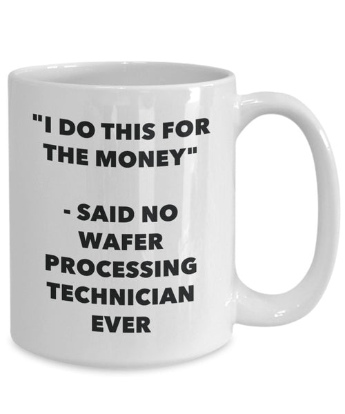 I Do This for the Money - Said No Wafer Processing Technician Ever Mug - Funny Tea Hot Cocoa Coffee Cup - Novelty Birthday Christmas Gag Gifts Idea
