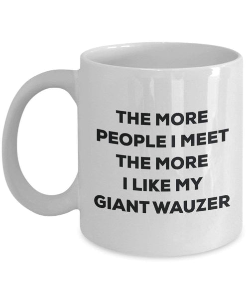 The more people I meet the more I like my Giant Wauzer Mug - Funny Coffee Cup - Christmas Dog Lover Cute Gag Gifts Idea