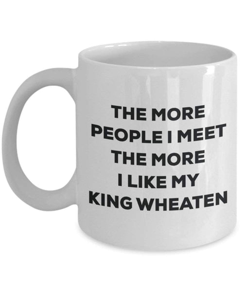 The more people I meet the more I like my King Wheaten Mug - Funny Coffee Cup - Christmas Dog Lover Cute Gag Gifts Idea