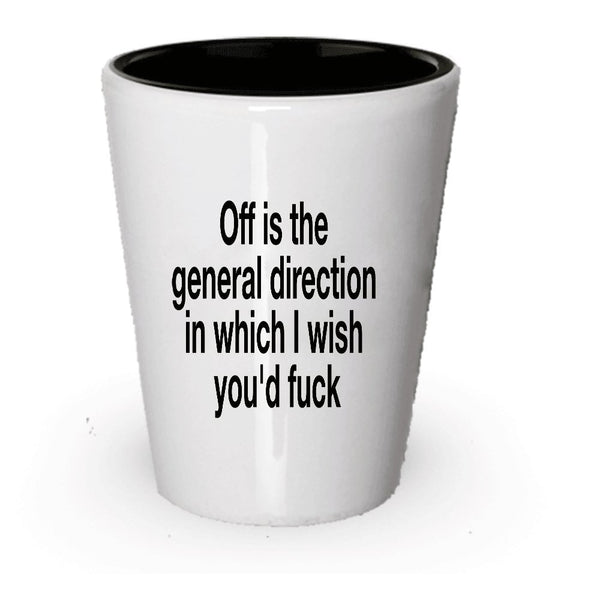 Passive Aggressive Shot Glass - Off Is The General Direction In Which I Wish You'd Fuck - Screw You - Idea - Funny Gag Gift (2)