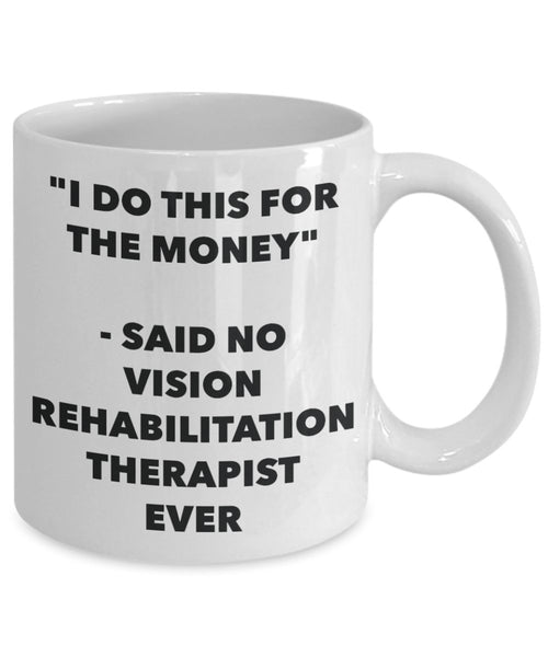 I Do This for the Money - Said No Vision Rehabilitation Therapist Ever Mug - Funny Tea Hot Cocoa Coffee Cup - Birthday Christmas Gag Gifts Idea