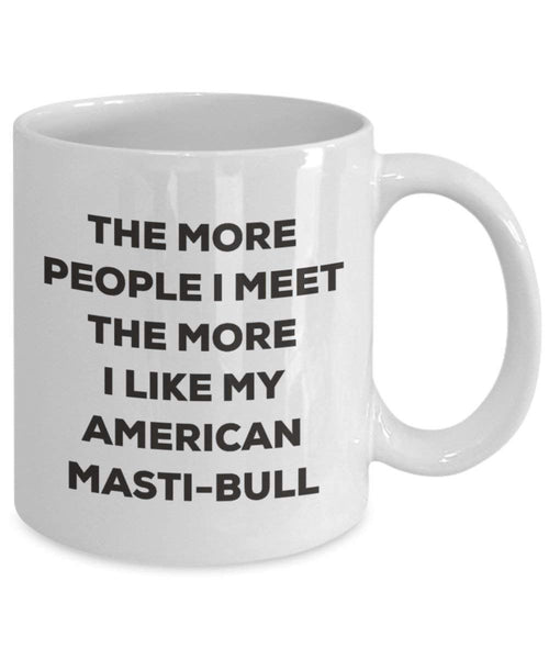The more people I meet the more I like my American Masti-bull Mug - Funny Coffee Cup - Christmas Dog Lover Cute Gag Gifts Idea (11oz)