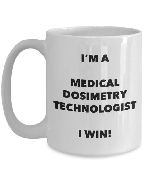 I'm a Medical Dosimetry Technologist Mug I win - Funny Coffee Cup - Novelty Birthday Christmas Gag Gifts Idea