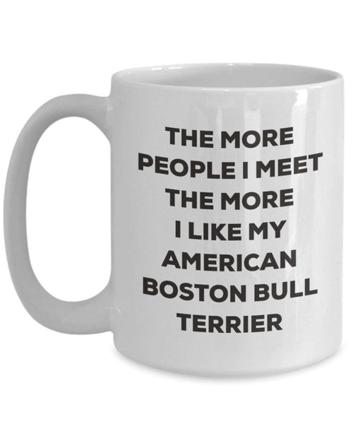 The more people I meet the more I like my American Boston Bull Terrier Mug - Funny Coffee Cup - Christmas Dog Lover Cute Gag Gifts Idea (11oz)
