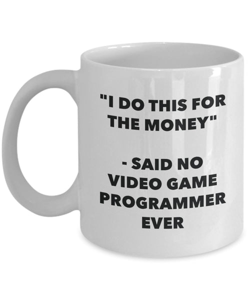 I Do This for the Money - Said No Video Game Programmer Ever Mug - Funny Tea Hot Cocoa Coffee Cup - Novelty Birthday Christmas Gag Gifts Idea