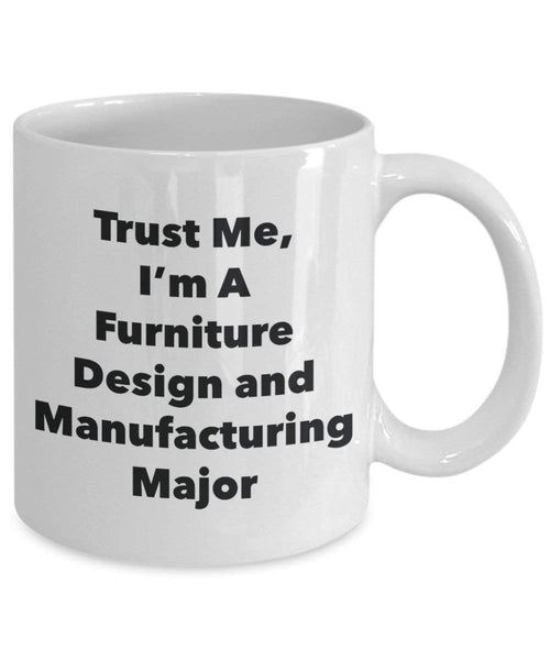 Trust Me, I'm A Furniture Design and Manufacturing Major Mug - Funny Coffee Cup - Cute Graduation Gag Gifts Ideas for Friends and Classmates (15oz)