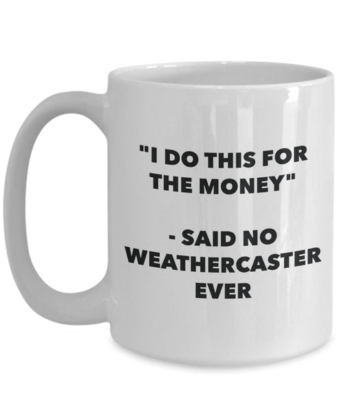 I Do This for the Money - Said No Weathercaster Ever Mug - Funny Tea Cocoa Coffee Cup - Birthday Christmas Gag Gifts Idea
