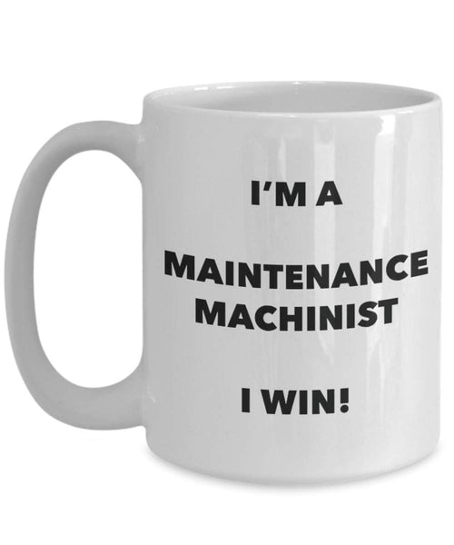 I'm a Maintenance Machinist Mug I win - Funny Coffee Cup - Novelty Birthday Christmas Gag Gifts Idea