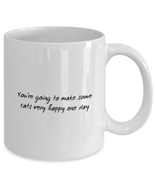 Funny Cat Mug - You're Going to Make Some Cats Very Happy One Day - Cat Lover Coffee Mug