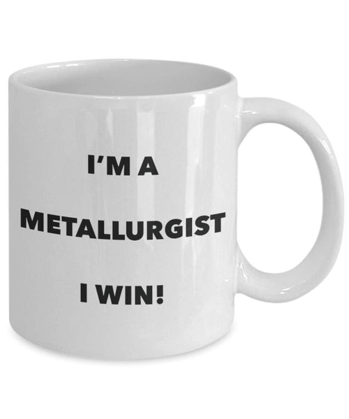 I'm a Metallurgist Mug I win - Funny Coffee Cup - Novelty Birthday Christmas Gag Gifts Idea