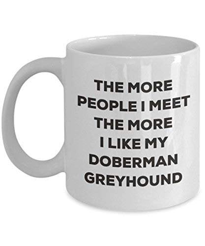 The More People I Meet The More I Like My Doberman Greyhound Mug - Funny Coffee Cup - Christmas Dog Lover Cute Gag Gifts Idea