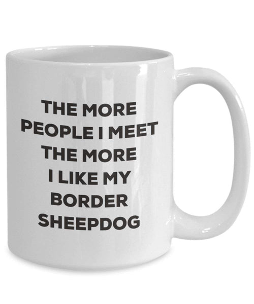 The More People I Meet the More I Like My Border Sheepdog Tasse – Funny Coffee Cup – Weihnachten Hund Lover niedlichen Gag Geschenke Idee