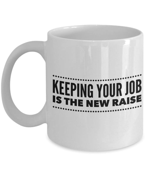 Keeping Your Job is the New Raise Coffee Mug - Funny Ceramic Mug - Unique Gifts Idea