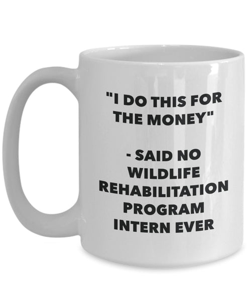 I Do This for the Money - Said No Wildlife Rehabilitation Program Intern Ever Mug - Funny Tea Cocoa Coffee Cup - Birthday Christmas Gag Gifts Idea