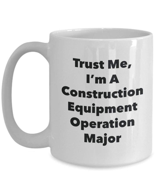 Trust Me, I'm A Construction Equipment Operation Major Mug - Funny Coffee Cup - Cute Graduation Gag Gifts Ideas for Friends and Classmates (15oz)