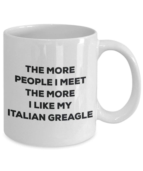 The more people I meet the more I like my Italian Greagle Mug - Funny Coffee Cup - Christmas Dog Lover Cute Gag Gifts Idea