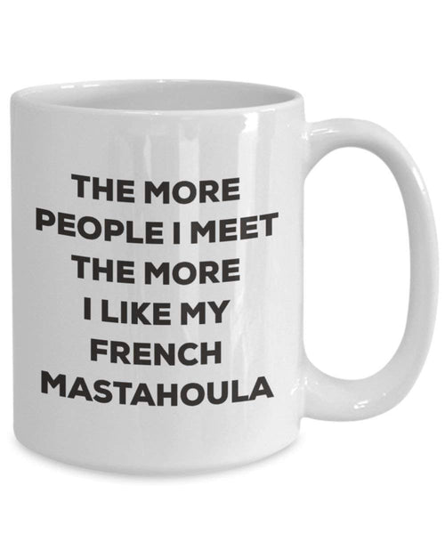 The more people I meet the more I like my French Mastahoula Mug - Funny Coffee Cup - Christmas Dog Lover Cute Gag Gifts Idea
