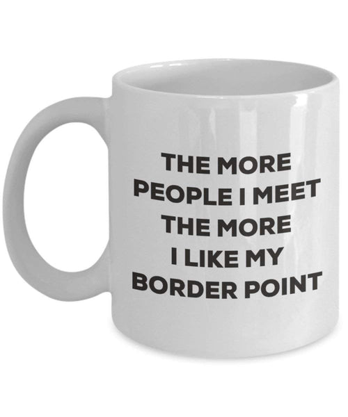 The More People I Meet the More I Like My Border Point Tasse – Funny Coffee Cup – Weihnachten Hund Lover niedlichen Gag Geschenke Idee