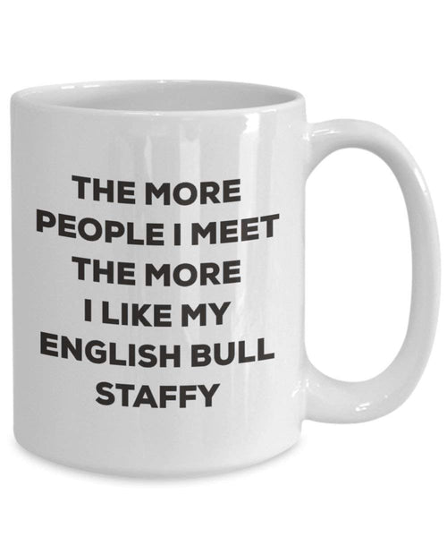 The more people I meet the more I like my English Bull Staffy Mug - Funny Coffee Cup - Christmas Dog Lover Cute Gag Gifts Idea