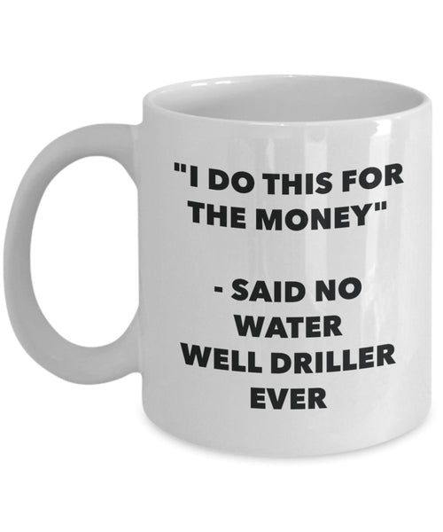 I Do This for the Money - Said No Water Well Driller Ever Mug - Funny Tea Cocoa Coffee Cup - Birthday Christmas Gag Gifts Idea